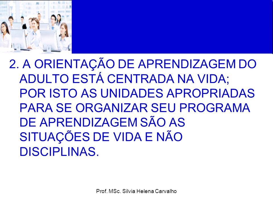 Prof. MSc. Silvia Helena Carvalho 2. A ORIENTAÇÃO DE APRENDIZAGEM DO ADULTO ESTÁ CENTRADA NA VIDA; POR ISTO AS UNIDADES APROPRIADAS PARA SE ORGANIZAR