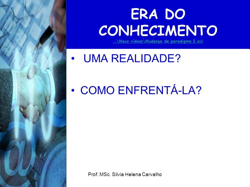 Prof. MSc. Silvia Helena Carvalho ERA DO CONHECIMENTO..\Meus vídeos\Mudança de paradigma 2.avi..\Meus vídeos\Mudança de paradigma 2.avi UMA REALIDADE?