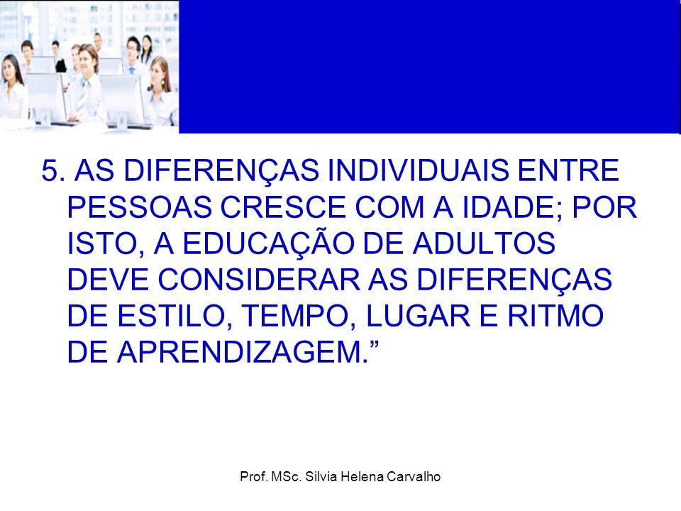 Prof. MSc. Silvia Helena Carvalho 5. AS DIFERENÇAS INDIVIDUAIS ENTRE PESSOAS CRESCE COM A IDADE; POR ISTO, A EDUCAÇÃO DE ADULTOS DEVE CONSIDERAR AS DI