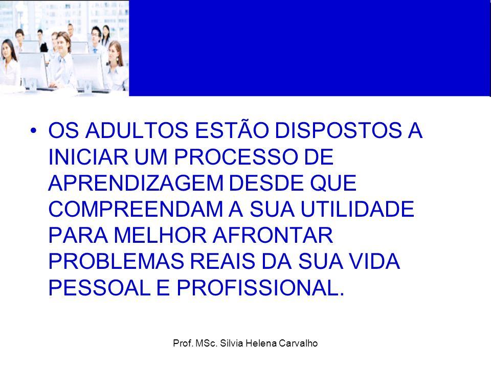 Prof. MSc. Silvia Helena Carvalho OS ADULTOS ESTÃO DISPOSTOS A INICIAR UM PROCESSO DE APRENDIZAGEM DESDE QUE COMPREENDAM A SUA UTILIDADE PARA MELHOR A