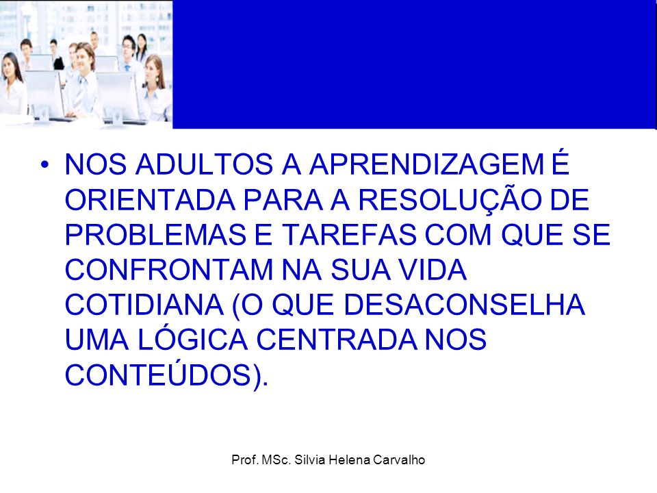 Prof. MSc. Silvia Helena Carvalho NOS ADULTOS A APRENDIZAGEM É ORIENTADA PARA A RESOLUÇÃO DE PROBLEMAS E TAREFAS COM QUE SE CONFRONTAM NA SUA VIDA COT