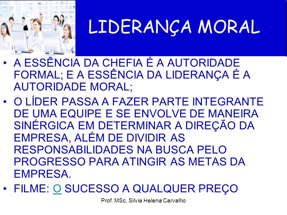Prof. MSc. Silvia Helena Carvalho LIDERANÇA MORAL A ESSÊNCIA DA CHEFIA É A AUTORIDADE FORMAL; E A ESSÊNCIA DA LIDERANÇA É A AUTORIDADE MORAL; O LÍDER