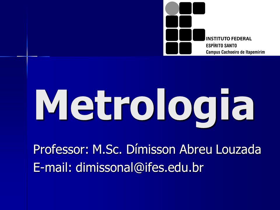 Metrologia Professor: M.Sc. Dímisson Abreu Louzada E-mail: dimissonal@ifes.edu.br