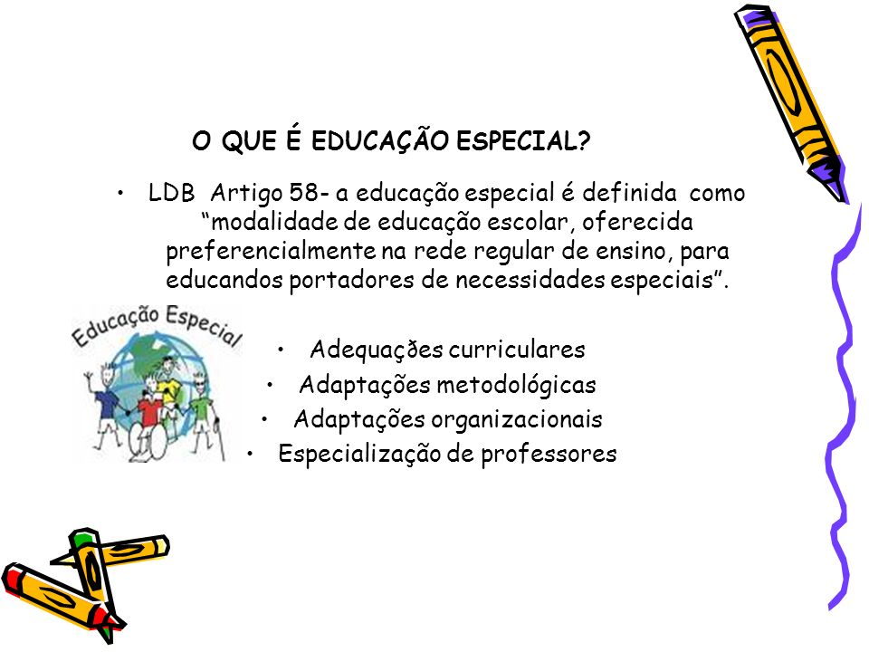 O QUE É EDUCAÇÃO ESPECIAL? LDB Artigo 58- a educação especial é definida como modalidade de educação escolar, oferecida preferencialmente na rede regu