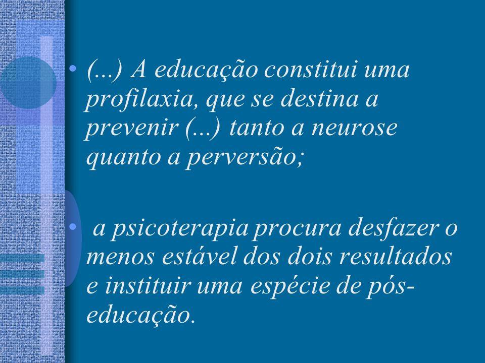 (...) A educação constitui uma profilaxia, que se destina a prevenir (...) tanto a neurose quanto a perversão; a psicoterapia procura desfazer o menos
