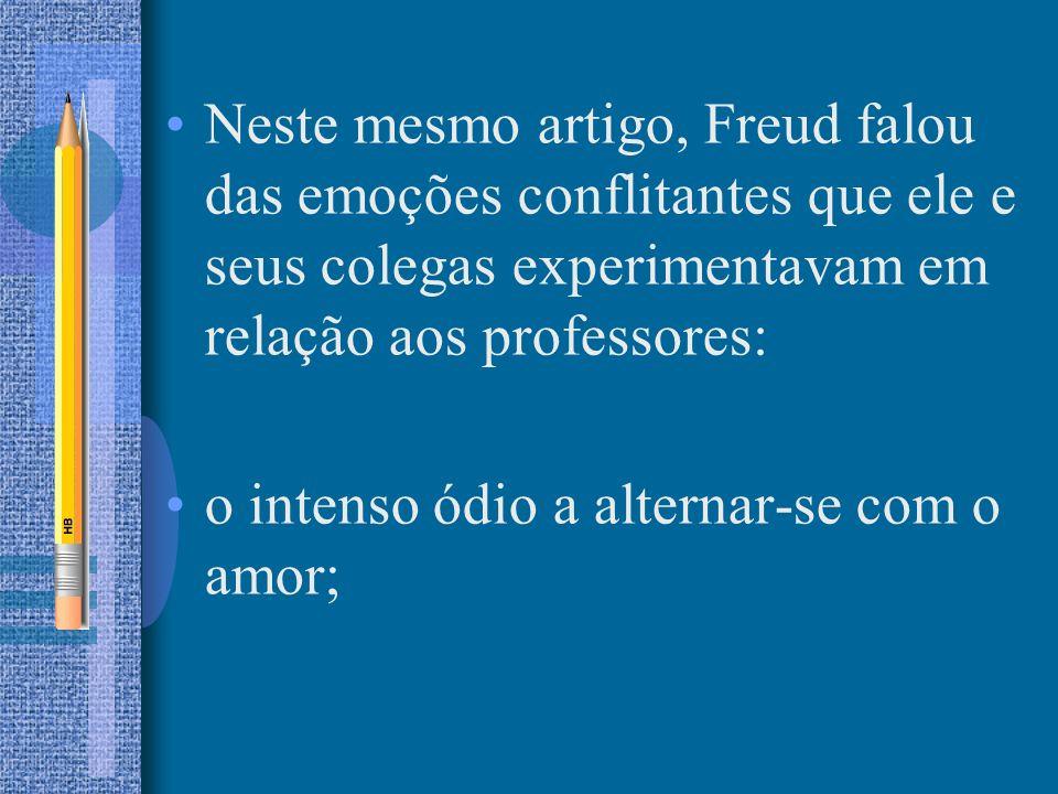 Neste mesmo artigo, Freud falou das emoções conflitantes que ele e seus colegas experimentavam em relação aos professores: o intenso ódio a alternar-s