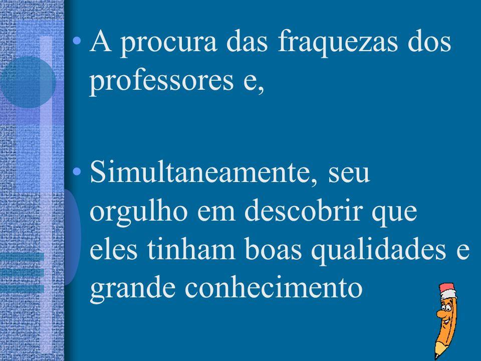 A procura das fraquezas dos professores e, Simultaneamente, seu orgulho em descobrir que eles tinham boas qualidades e grande conhecimento