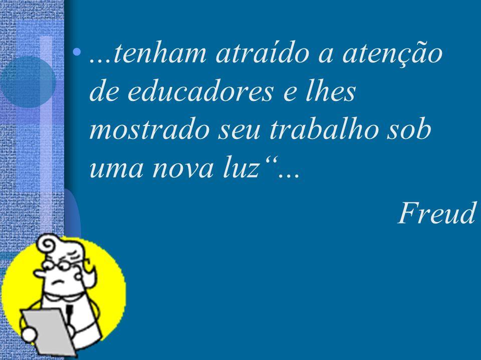 ...tenham atraído a atenção de educadores e lhes mostrado seu trabalho sob uma nova luz... Freud