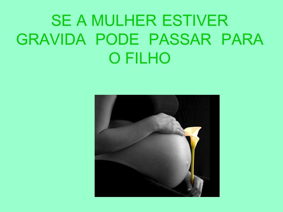 SE A MULHER ESTIVER GRAVIDA PODE PASSAR PARA O FILHO