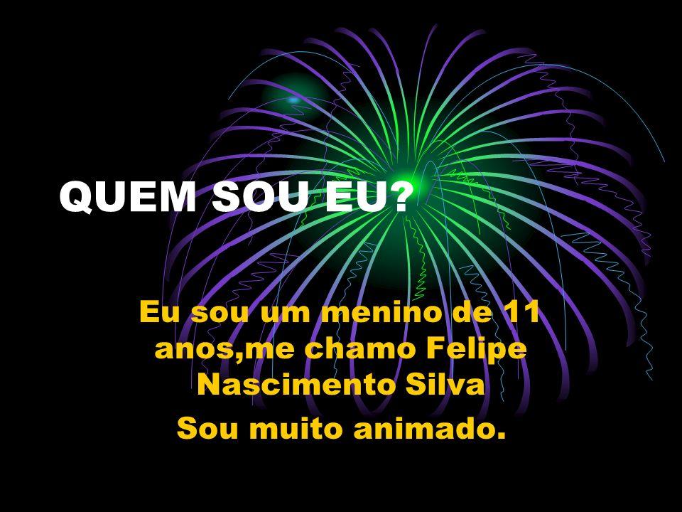 QUEM SOU EU? Eu sou um menino de 11 anos,me chamo Felipe Nascimento Silva Sou muito animado.