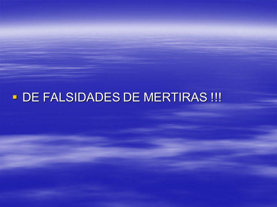 DE FALSIDADES DE MERTIRAS !!! DE FALSIDADES DE MERTIRAS !!!