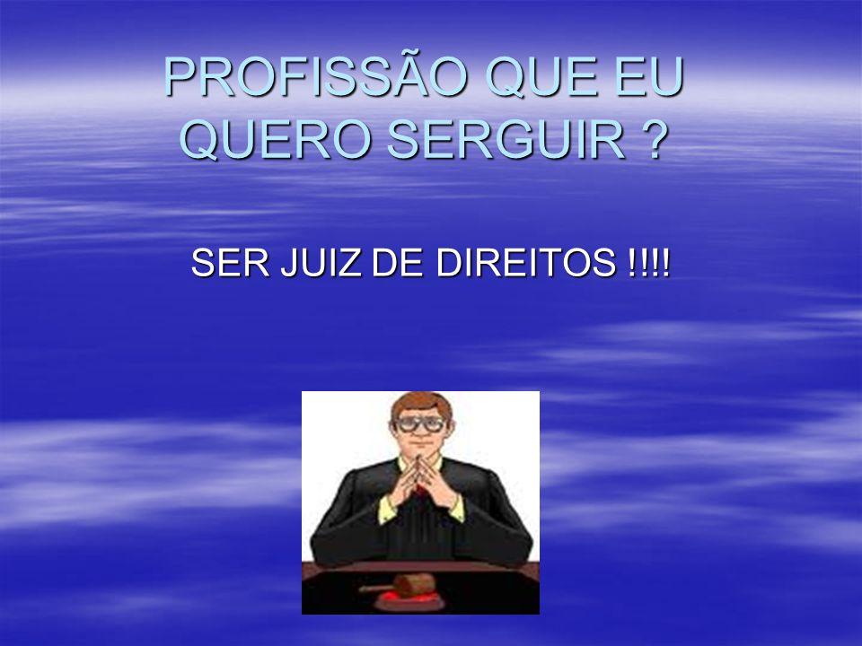 PROFISSÃO QUE EU QUERO SERGUIR ? SER JUIZ DE DIREITOS !!!!