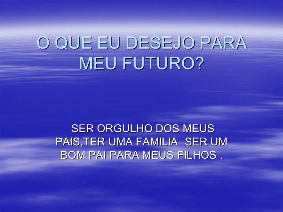 O QUE EU DESEJO PARA MEU FUTURO? SER ORGULHO DOS MEUS PAIS,TER UMA FAMILIA SER UM BOM PAI PARA MEUS FILHOS. SER ORGULHO DOS MEUS PAIS,TER UMA FAMILIA