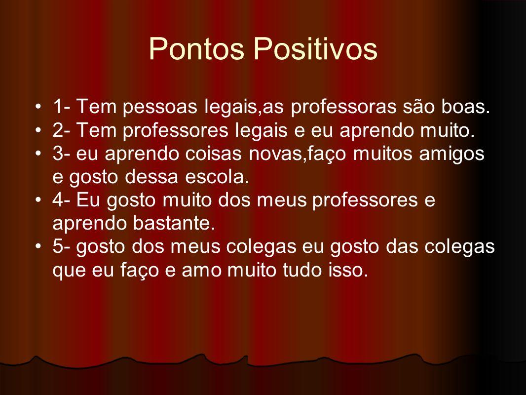 Pontos Positivos 1- Tem pessoas legais,as professoras são boas. 2- Tem professores legais e eu aprendo muito. 3- eu aprendo coisas novas,faço muitos a