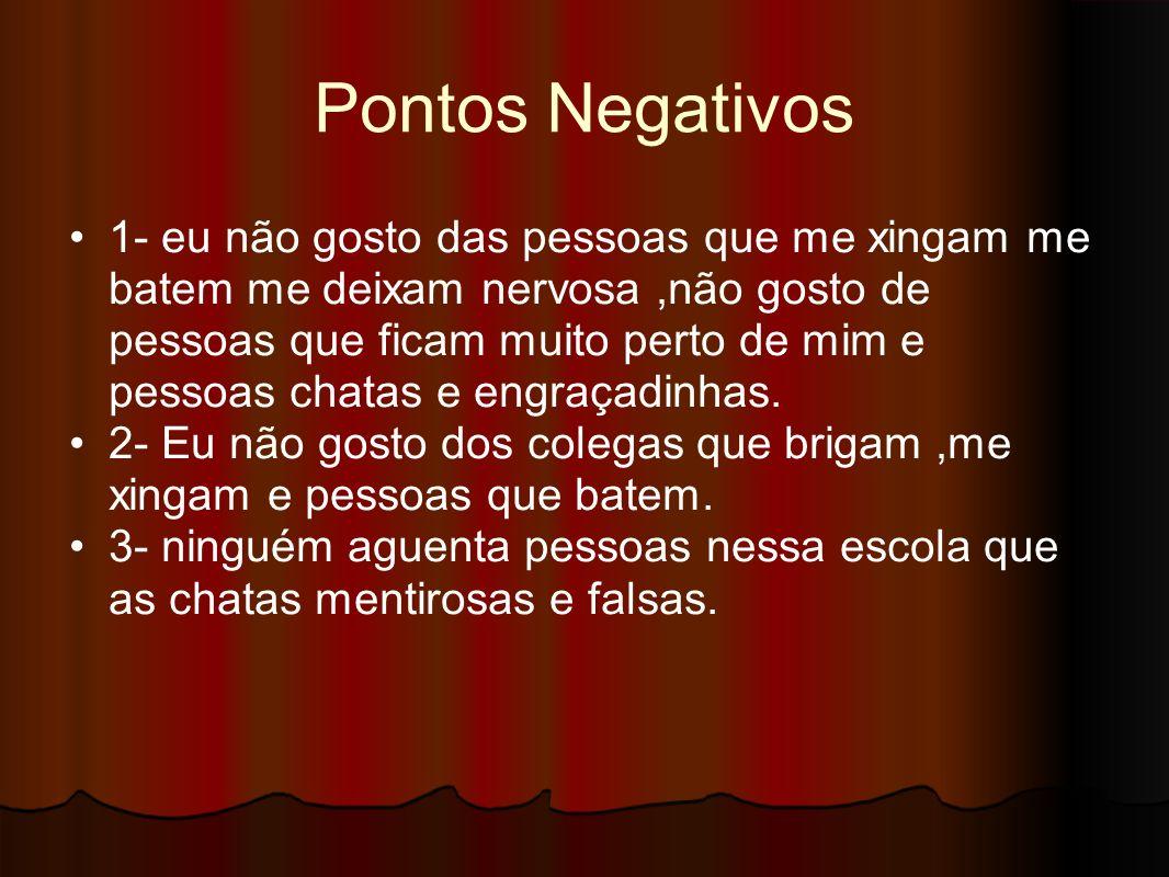 Pontos Negativos 1- eu não gosto das pessoas que me xingam me batem me deixam nervosa,não gosto de pessoas que ficam muito perto de mim e pessoas chat