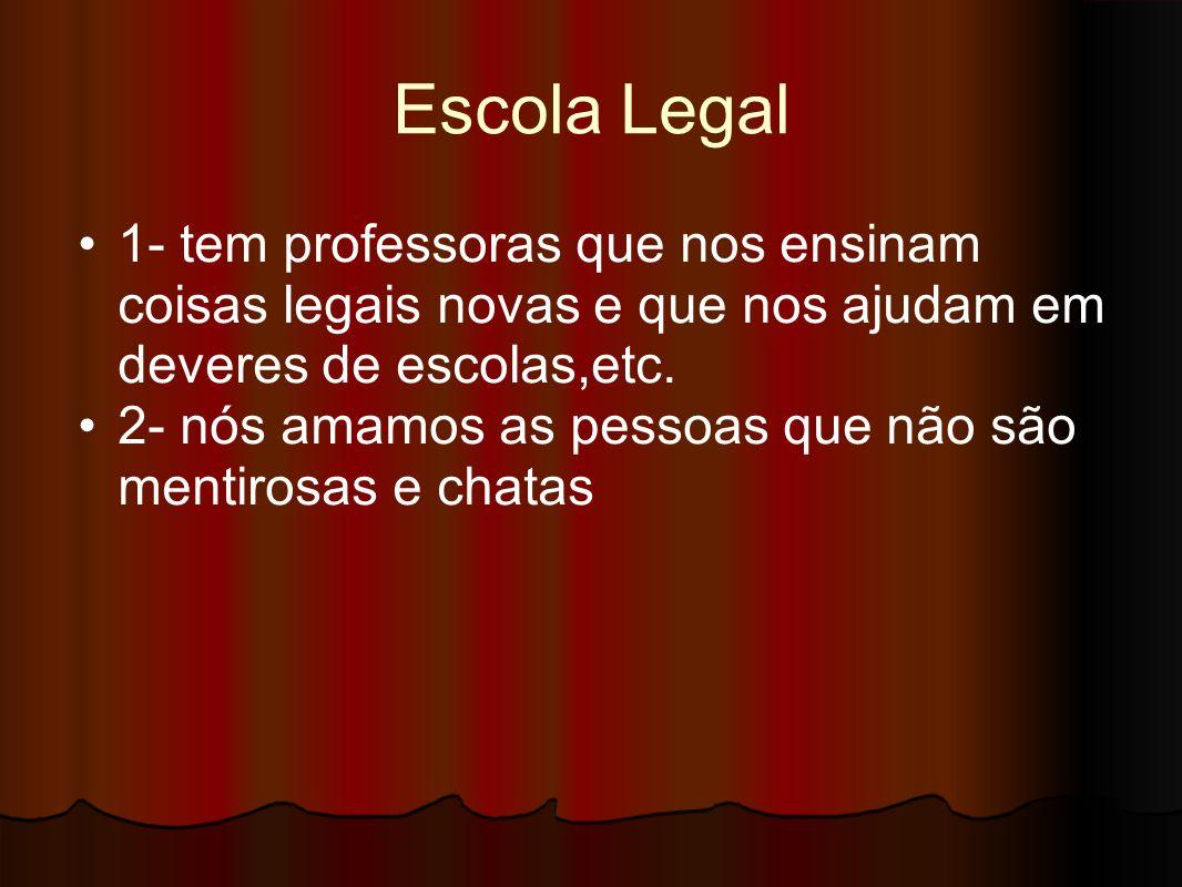 Escola Legal 1- tem professoras que nos ensinam coisas legais novas e que nos ajudam em deveres de escolas,etc. 2- nós amamos as pessoas que não são m