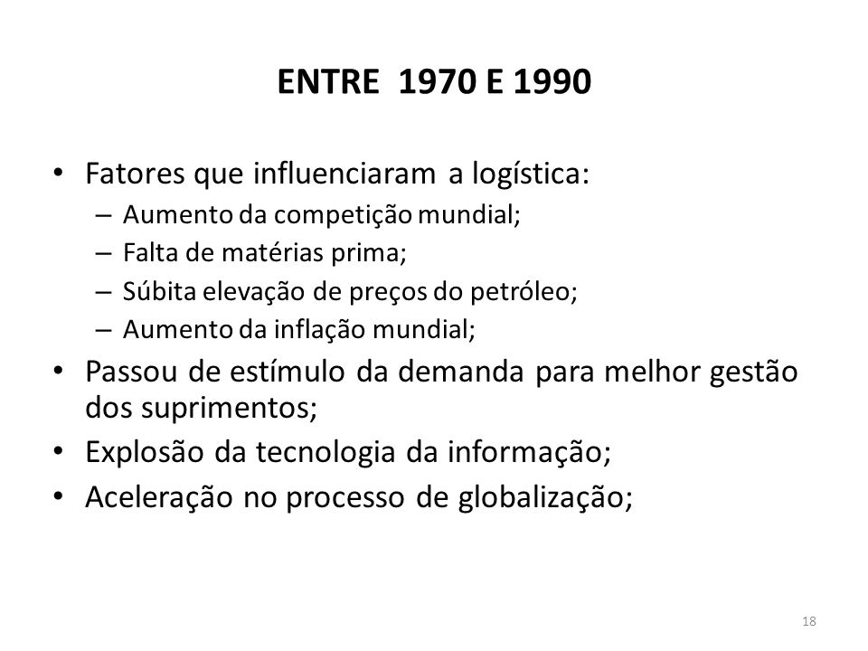 ENTRE 1970 E 1990 Fatores que influenciaram a logística: – Aumento da competição mundial; – Falta de matérias prima; – Súbita elevação de preços do pe