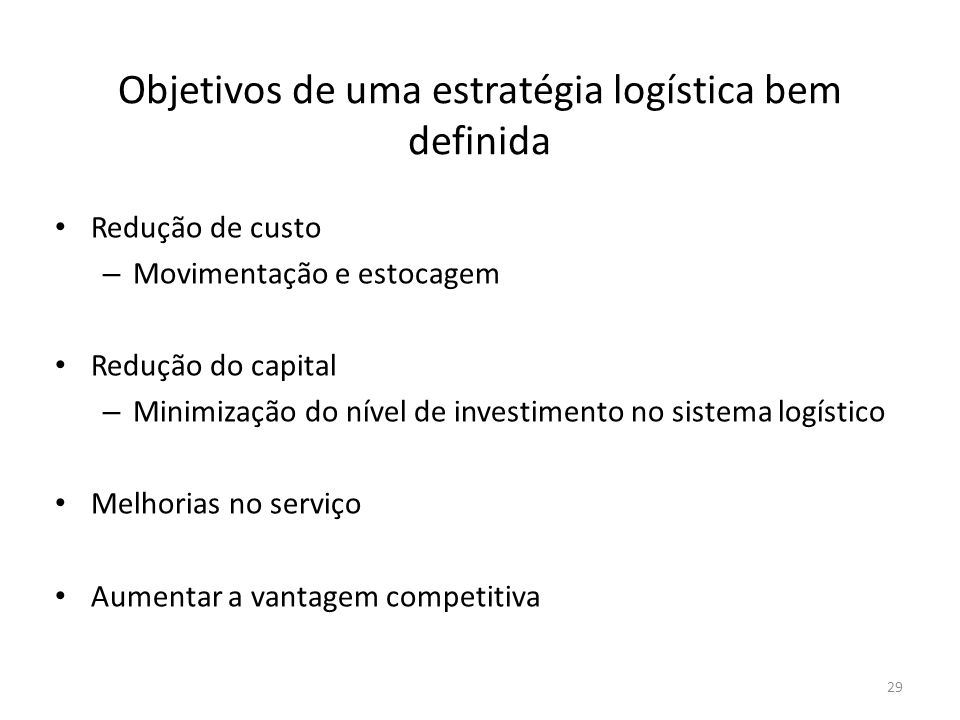 Objetivos de uma estratégia logística bem definida Redução de custo – Movimentação e estocagem Redução do capital – Minimização do nível de investimen