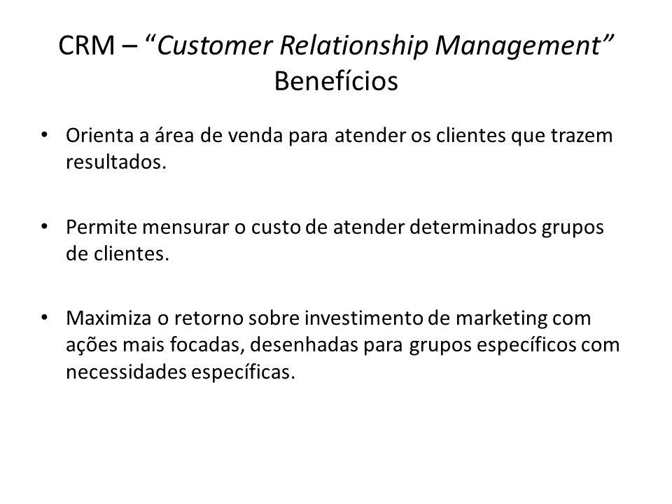 CRM – Customer Relationship Management Benefícios Orienta a área de venda para atender os clientes que trazem resultados. Permite mensurar o custo de