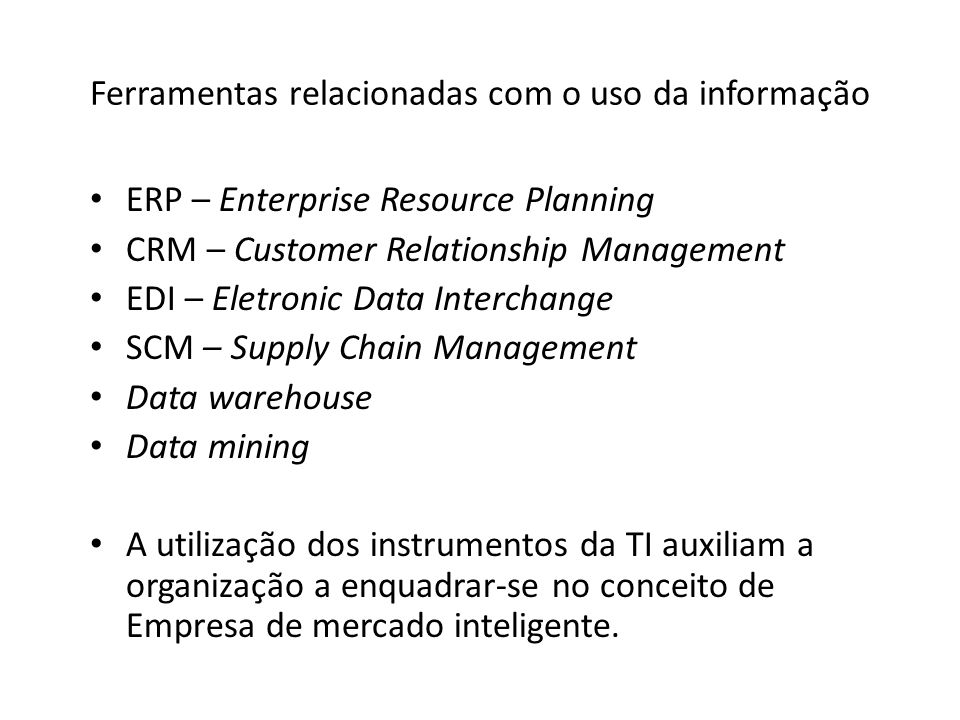 Ferramentas relacionadas com o uso da informação ERP – Enterprise Resource Planning CRM – Customer Relationship Management EDI – Eletronic Data Interc