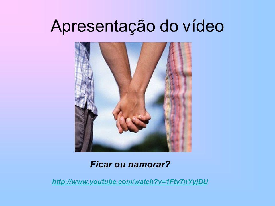 Apresentação do vídeo Ficar ou namorar? http://www.youtube.com/watch?v=1Ftv7nYyjDU