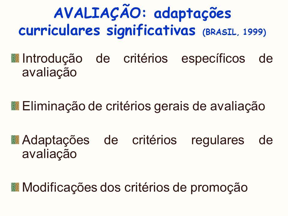 AVALIAÇÃO: adaptações curriculares significativas (BRASIL, 1999) Introdução de critérios específicos de avaliação Eliminação de critérios gerais de av