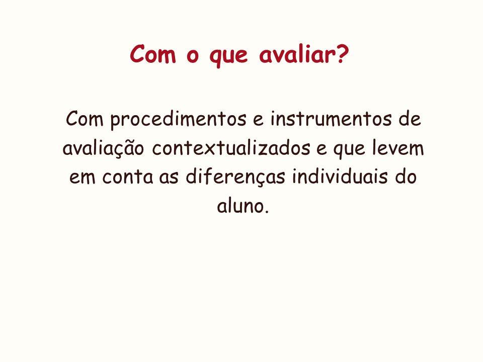 Com o que avaliar? Com procedimentos e instrumentos de avaliação contextualizados e que levem em conta as diferenças individuais do aluno.