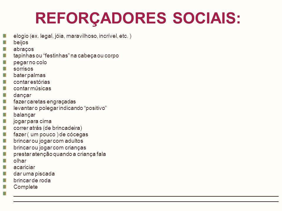 REFORÇADORES SOCIAIS: elogio (ex. legal, jóia, maravilhoso, incrível, etc. ) beijos abraços tapinhas ou festinhas na cabeça ou corpo pegar no colo sor