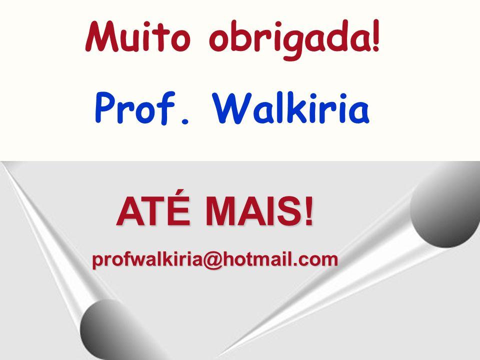 ATÉ MAIS! profwalkiria@hotmail.com Muito obrigada! Prof. Walkiria
