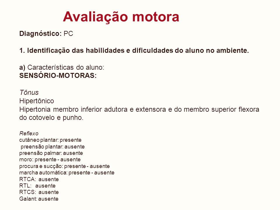 Avaliação motora Diagnóstico: PC 1. Identificação das habilidades e dificuldades do aluno no ambiente. a) Características do aluno: SENSÓRIO-MOTORAS: