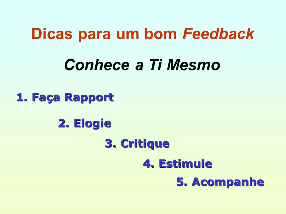 Dicas para um bom Feedback Conhece a Ti Mesmo 1. Faça Rapport 2. Elogie 4. Estimule 5. Acompanhe 3. Critique