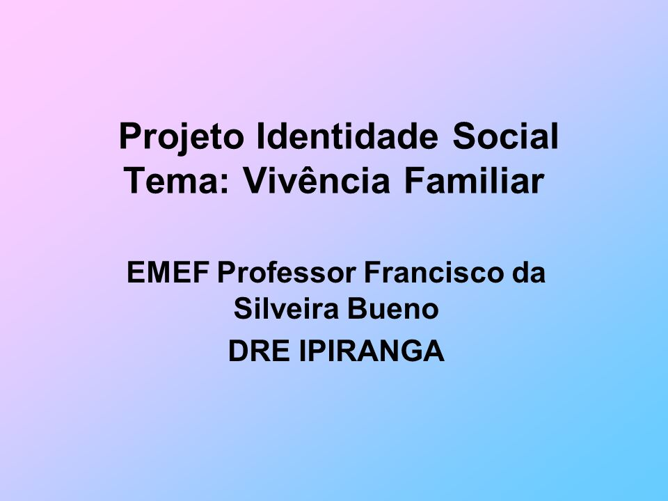 Projeto Identidade Social Tema: Vivência Familiar EMEF Professor Francisco da Silveira Bueno DRE IPIRANGA