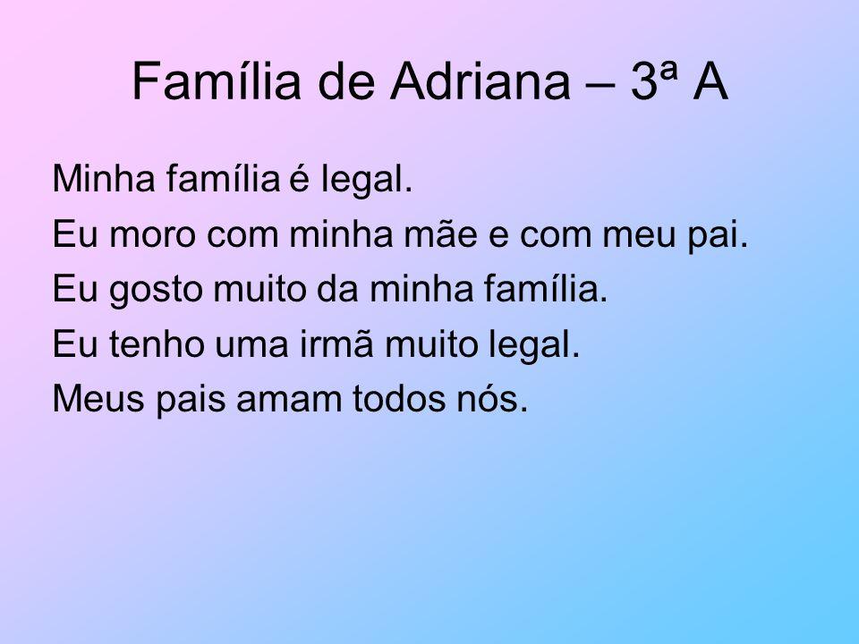 Família de Adriana – 3ª A Minha família é legal. Eu moro com minha mãe e com meu pai. Eu gosto muito da minha família. Eu tenho uma irmã muito legal.