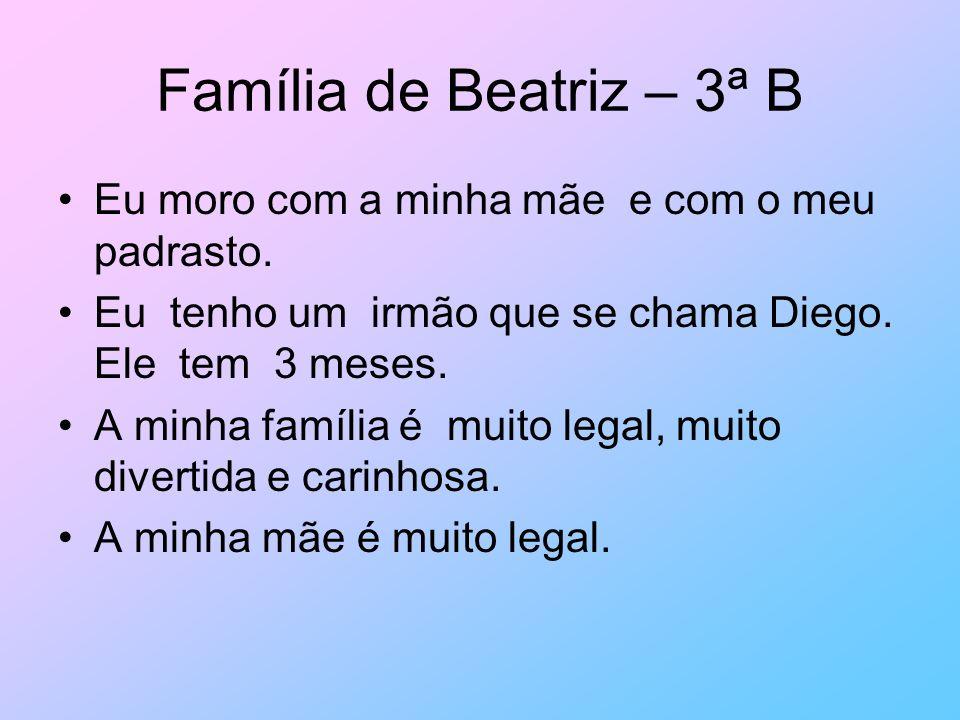 Família de Beatriz – 3ª B Eu moro com a minha mãe e com o meu padrasto. Eu tenho um irmão que se chama Diego. Ele tem 3 meses. A minha família é muito