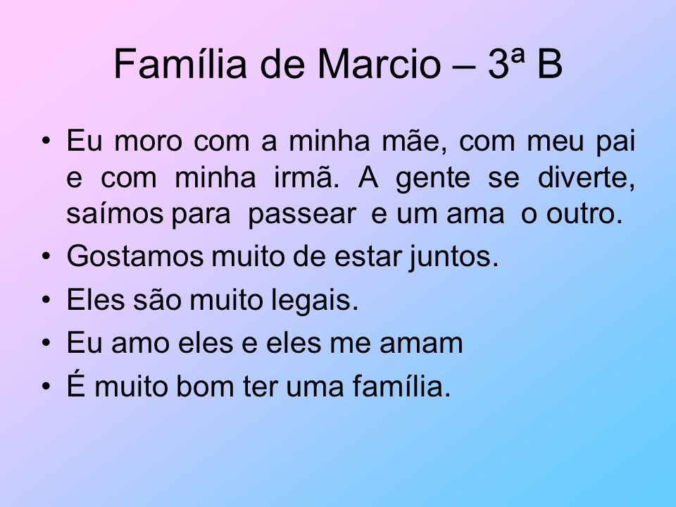 Família de Marcio – 3ª B Eu moro com a minha mãe, com meu pai e com minha irmã. A gente se diverte, saímos para passear e um ama o outro. Gostamos mui