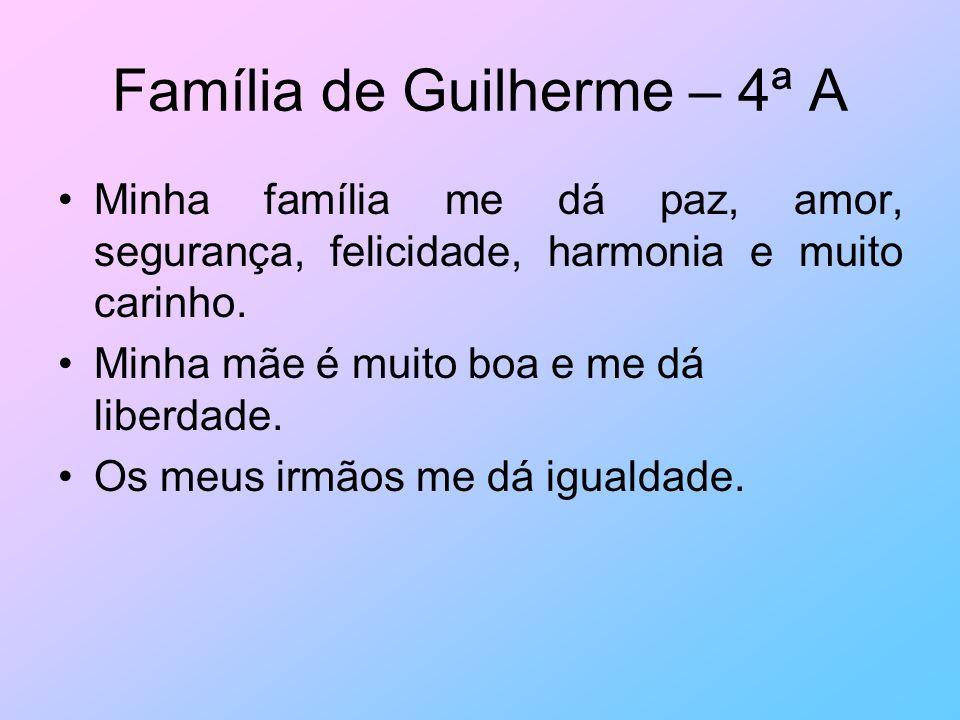 Família de Guilherme – 4ª A Minha família me dá paz, amor, segurança, felicidade, harmonia e muito carinho. Minha mãe é muito boa e me dá liberdade. O