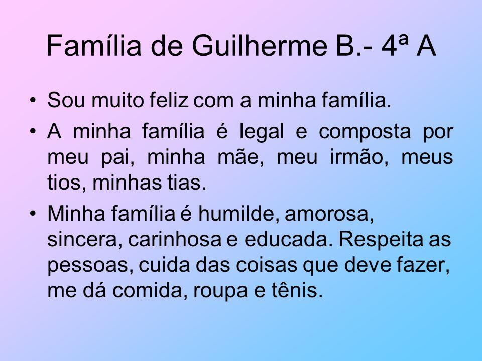 Família de Guilherme B.- 4ª A Sou muito feliz com a minha família. A minha família é legal e composta por meu pai, minha mãe, meu irmão, meus tios, mi