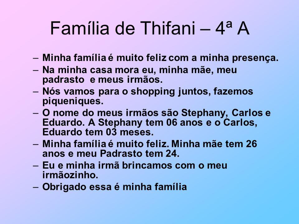 Família de Thifani – 4ª A –Minha família é muito feliz com a minha presença. –Na minha casa mora eu, minha mãe, meu padrasto e meus irmãos. –Nós vamos