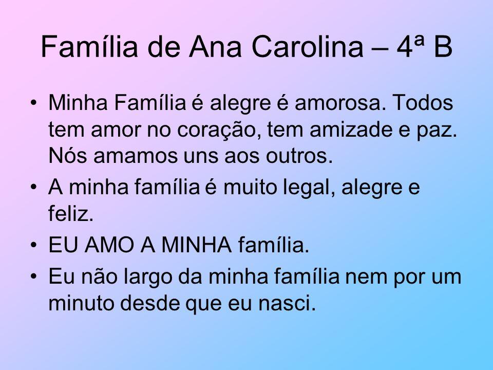 Família de Ana Carolina – 4ª B Minha Família é alegre é amorosa. Todos tem amor no coração, tem amizade e paz. Nós amamos uns aos outros. A minha famí