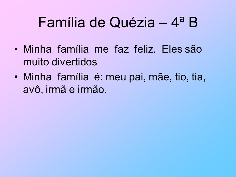Família de Quézia – 4ª B Minha família me faz feliz. Eles são muito divertidos Minha família é: meu pai, mãe, tio, tia, avô, irmã e irmão.