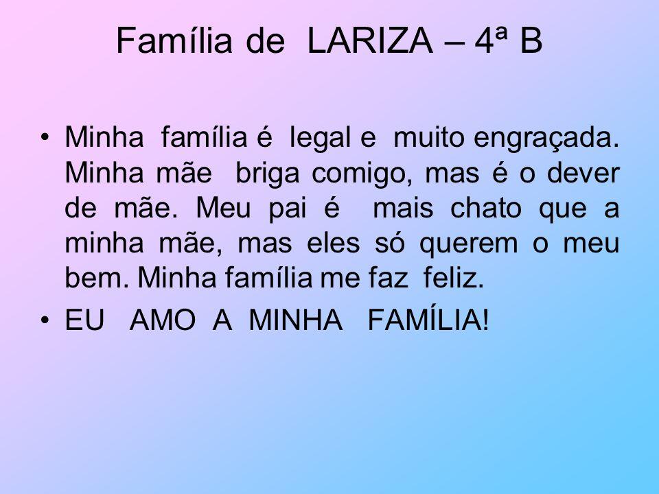 Família de LARIZA – 4ª B Minha família é legal e muito engraçada. Minha mãe briga comigo, mas é o dever de mãe. Meu pai é mais chato que a minha mãe,