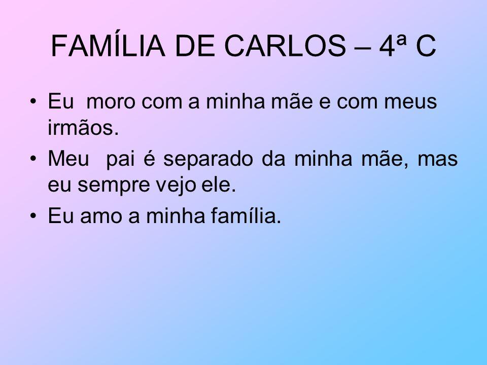 FAMÍLIA DE CARLOS – 4ª C Eu moro com a minha mãe e com meus irmãos. Meu pai é separado da minha mãe, mas eu sempre vejo ele. Eu amo a minha família.