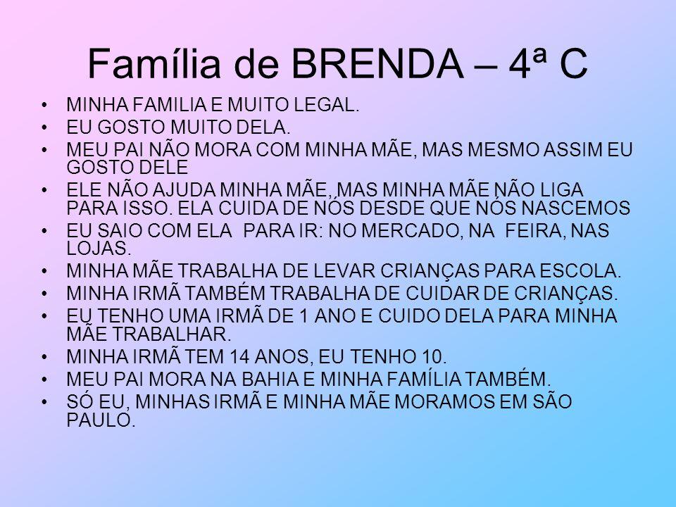 Família de BRENDA – 4ª C MINHA FAMILIA E MUITO LEGAL. EU GOSTO MUITO DELA. MEU PAI NÃO MORA COM MINHA MÃE, MAS MESMO ASSIM EU GOSTO DELE ELE NÃO AJUDA