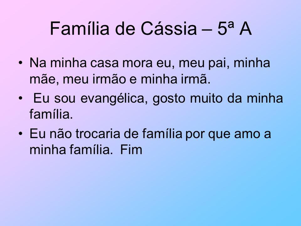 Família de Cássia – 5ª A Na minha casa mora eu, meu pai, minha mãe, meu irmão e minha irmã. Eu sou evangélica, gosto muito da minha família. Eu não tr