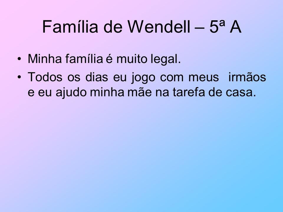 Família de Wendell – 5ª A Minha família é muito legal. Todos os dias eu jogo com meus irmãos e eu ajudo minha mãe na tarefa de casa.