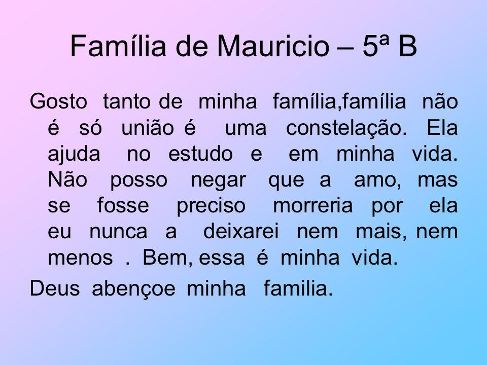 Família de Mauricio – 5ª B Gosto tanto de minha família,família não é só união é uma constelação. Ela ajuda no estudo e em minha vida. Não posso negar