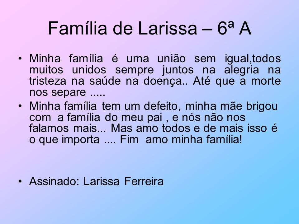 Família de Larissa – 6ª A Minha família é uma união sem igual,todos muitos unidos sempre juntos na alegria na tristeza na saúde na doença.. Até que a