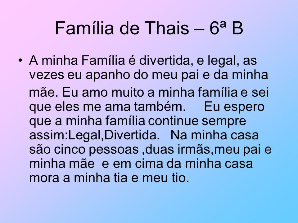Família de Thais – 6ª B A minha Família é divertida, e legal, as vezes eu apanho do meu pai e da minha mãe. Eu amo muito a minha família e sei que ele