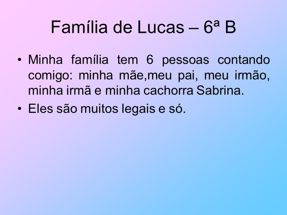 Família de Lucas – 6ª B Minha família tem 6 pessoas contando comigo: minha mãe,meu pai, meu irmão, minha irmã e minha cachorra Sabrina. Eles são muito