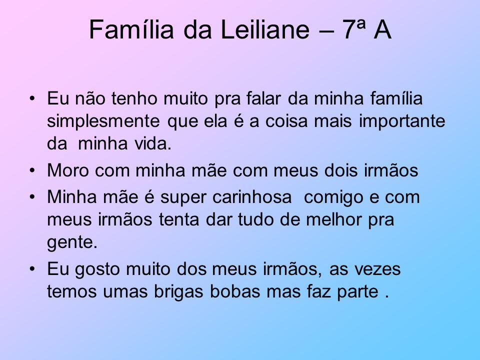Família da Leiliane – 7ª A Eu não tenho muito pra falar da minha família simplesmente que ela é a coisa mais importante da minha vida. Moro com minha